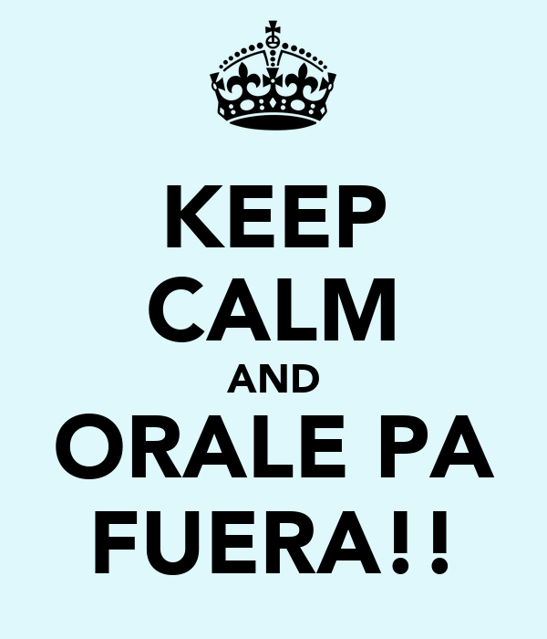 KEEP CALM AND ORALE PA FUERA!!