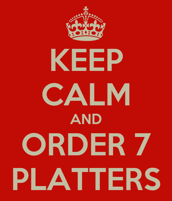 KEEP CALM AND ORDER 7 PLATTERS