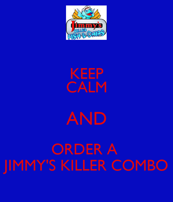 KEEP CALM AND ORDER A  JIMMY'S KILLER COMBO