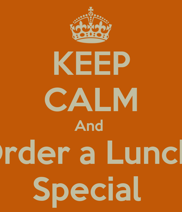 KEEP CALM And  Order a Lunch  Special