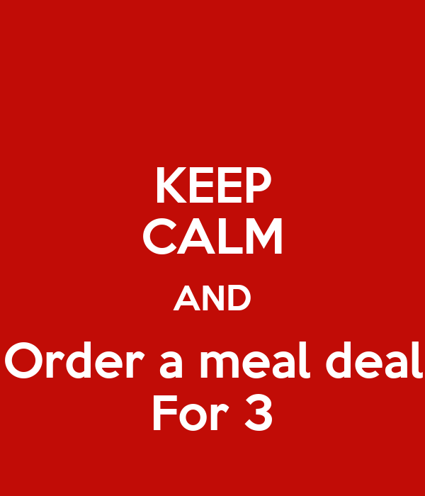 KEEP CALM AND Order a meal deal For 3
