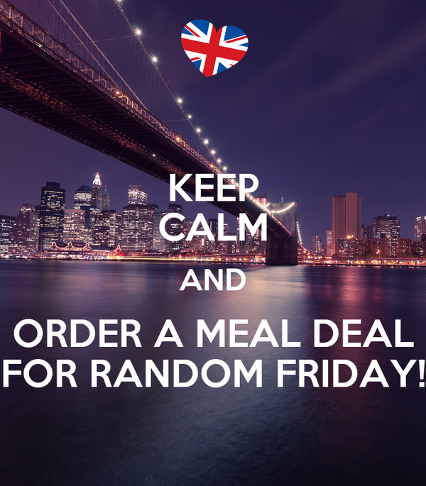 KEEP CALM AND ORDER A MEAL DEAL FOR RANDOM FRIDAY!