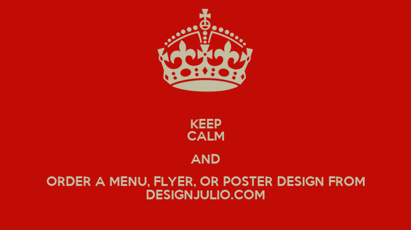 KEEP CALM AND ORDER A MENU, FLYER, OR POSTER DESIGN FROM DESIGNJULIO.COM