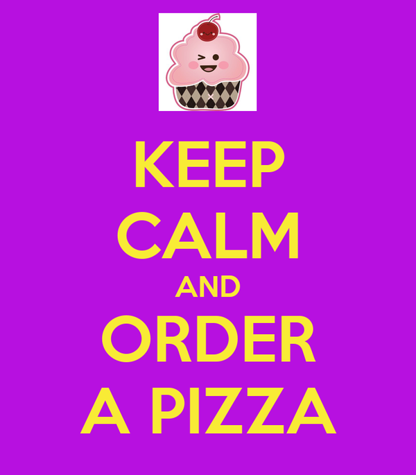 KEEP CALM AND ORDER A PIZZA
