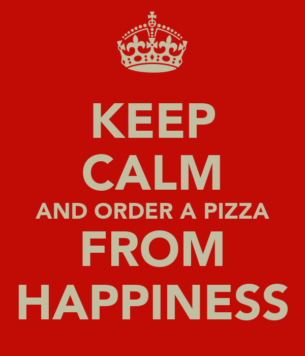 KEEP CALM AND ORDER A PIZZA FROM HAPPINESS