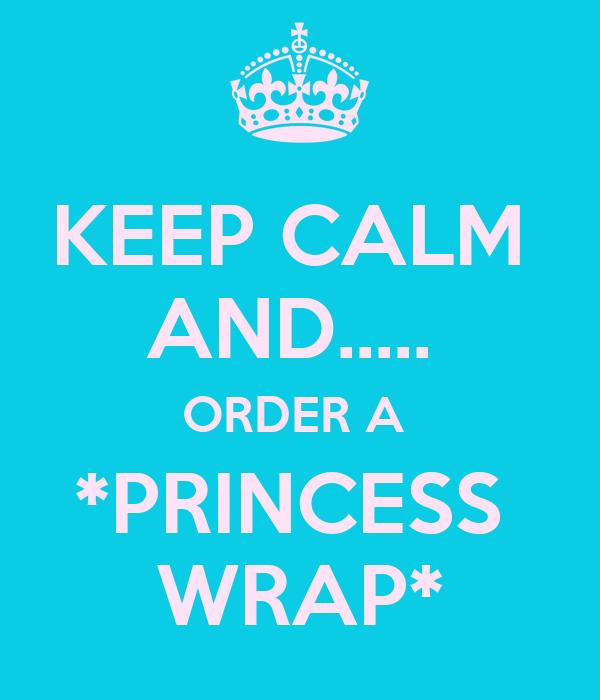 KEEP CALM  AND.....  ORDER A  *PRINCESS  WRAP*