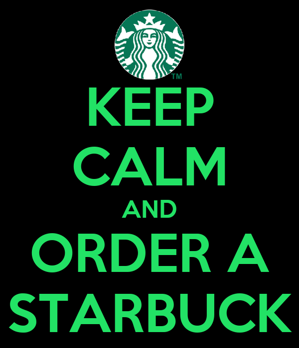 KEEP CALM AND ORDER A STARBUCK