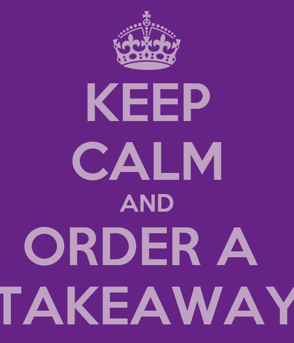 KEEP CALM AND ORDER A  TAKEAWAY