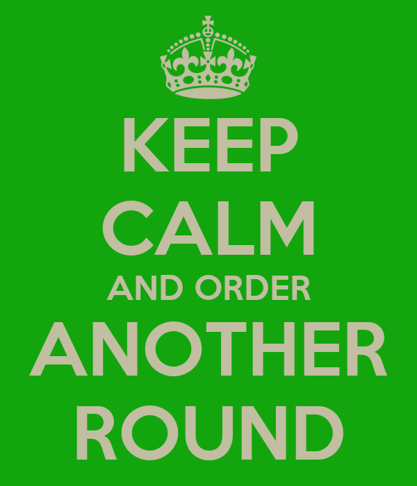 KEEP CALM AND ORDER ANOTHER ROUND