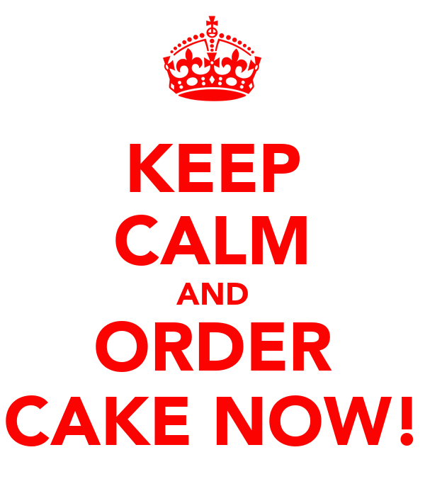 KEEP CALM AND ORDER CAKE NOW!