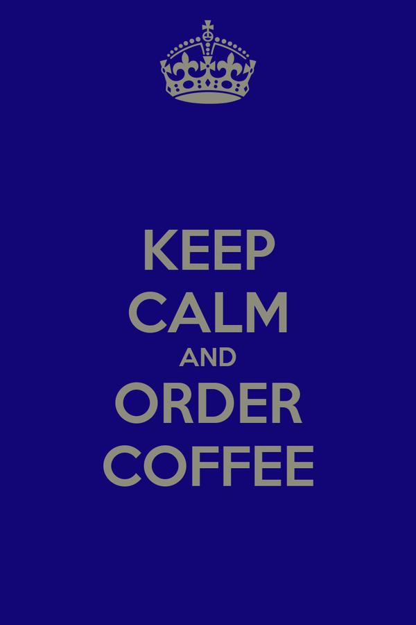 KEEP CALM AND ORDER COFFEE