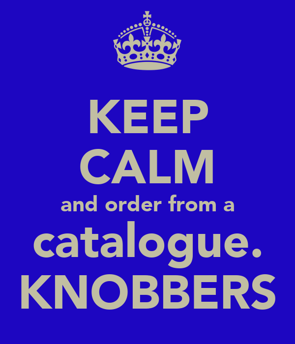 KEEP CALM and order from a catalogue. KNOBBERS