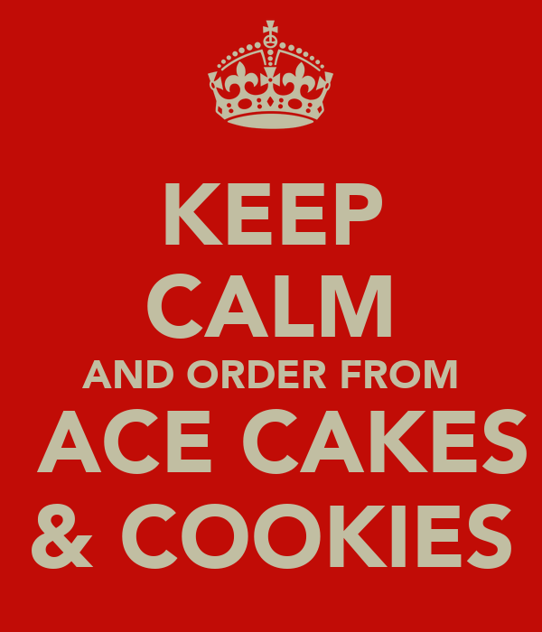 KEEP CALM AND ORDER FROM  ACE CAKES & COOKIES