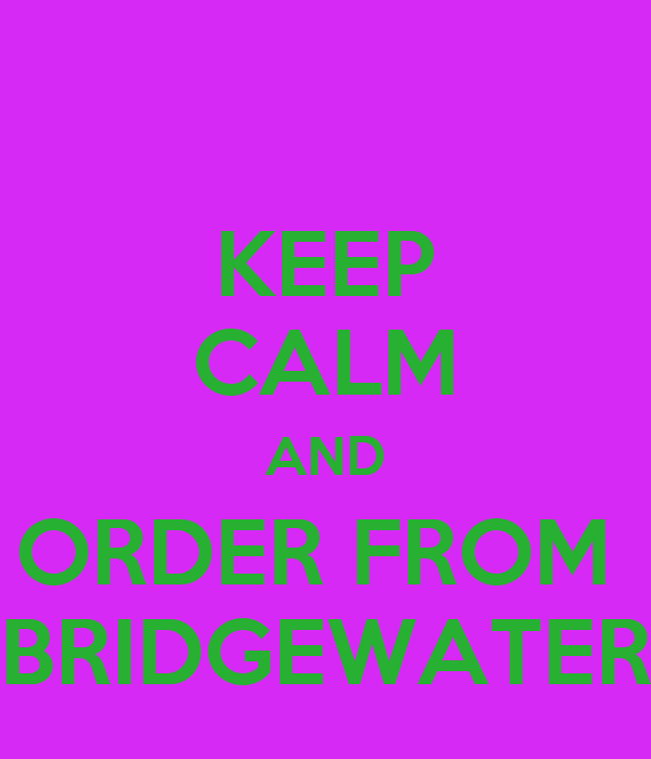 KEEP CALM AND ORDER FROM  BRIDGEWATER