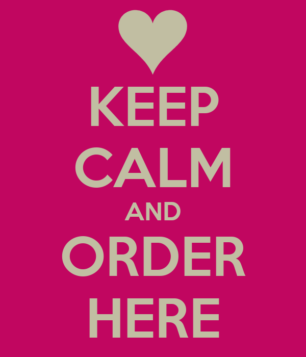 KEEP CALM AND ORDER HERE