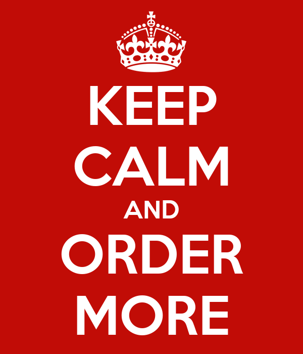 KEEP CALM AND ORDER MORE