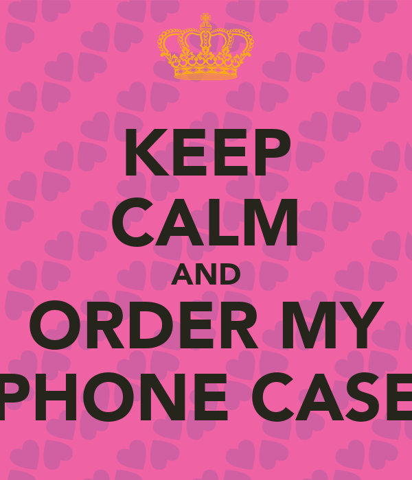 KEEP CALM AND ORDER MY PHONE CASE