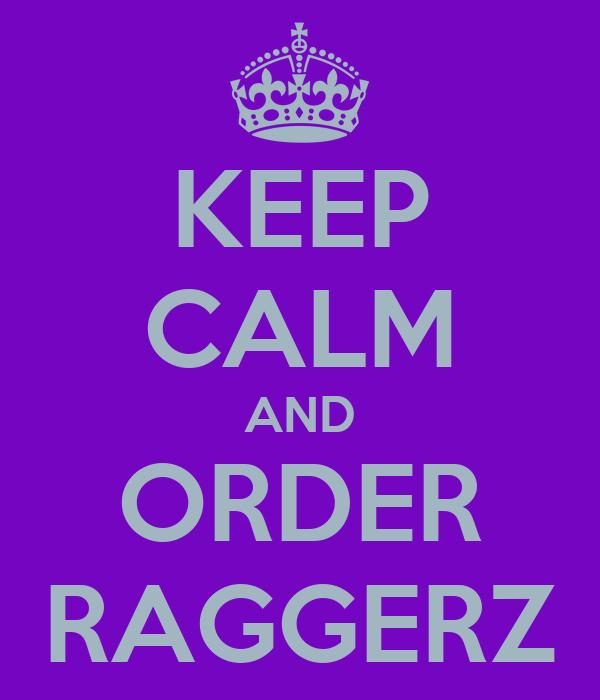 KEEP CALM AND ORDER RAGGERZ