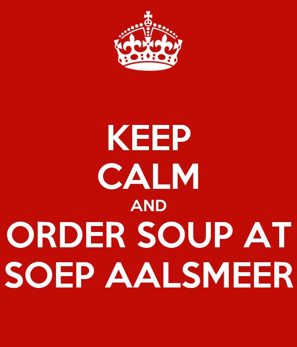 KEEP CALM AND ORDER SOUP AT SOEP AALSMEER