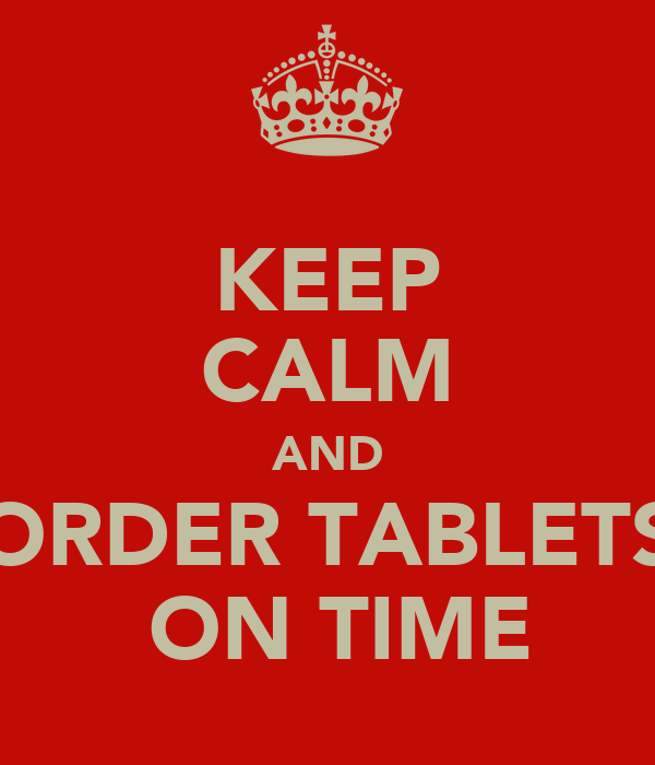 KEEP CALM AND ORDER TABLETS  ON TIME
