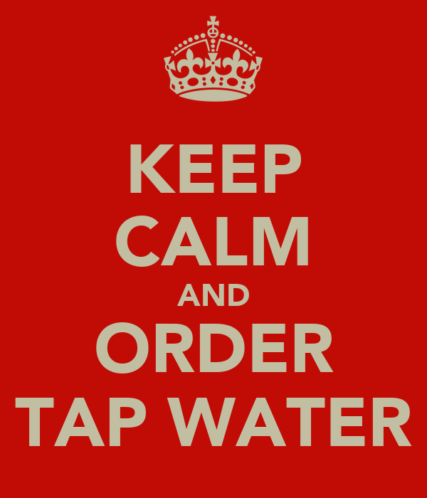 KEEP CALM AND ORDER TAP WATER