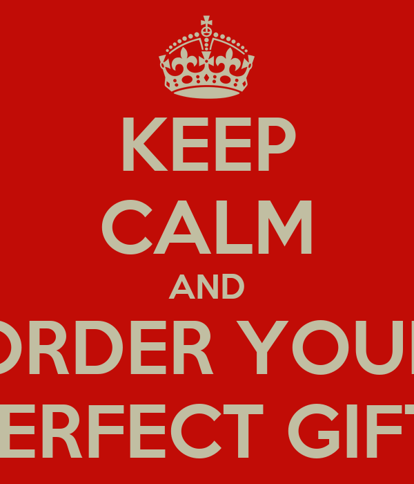 KEEP CALM AND ORDER YOUR PERFECT GIFT!
