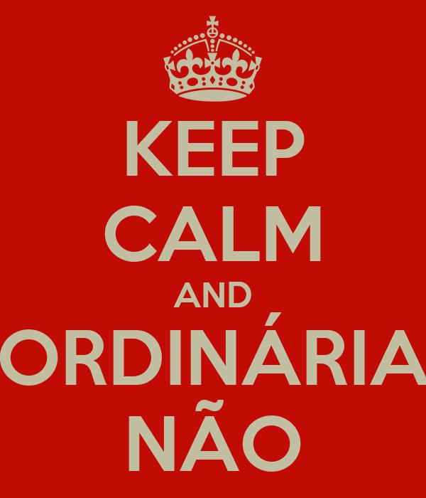 KEEP CALM AND ORDINÁRIA NÃO