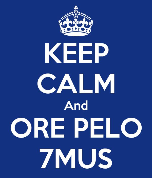 KEEP CALM And ORE PELO 7MUS