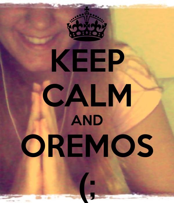 KEEP CALM AND OREMOS (;