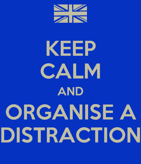 KEEP CALM AND ORGANISE A DISTRACTION