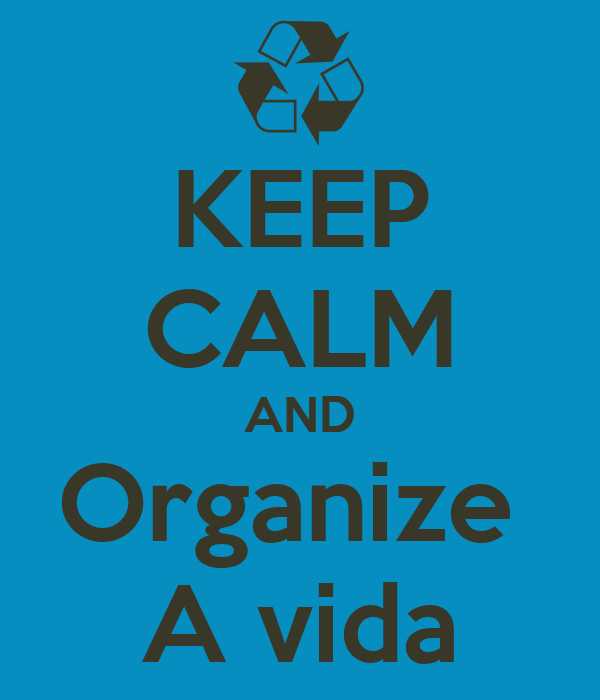 KEEP CALM AND Organize  A vida