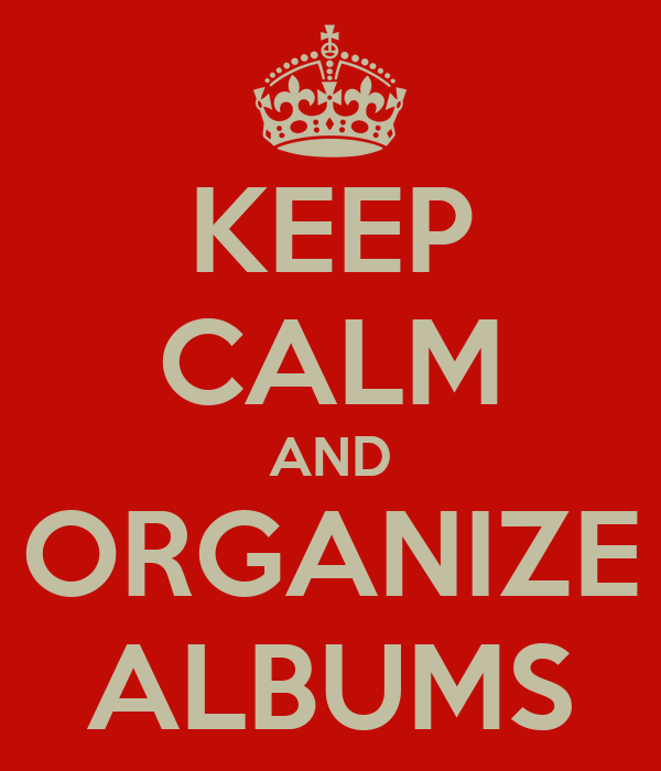 KEEP CALM AND ORGANIZE ALBUMS