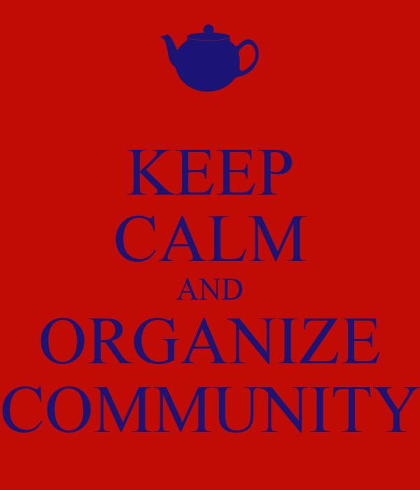 KEEP CALM AND ORGANIZE COMMUNITY