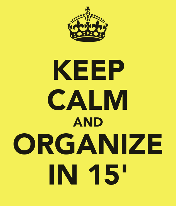 KEEP CALM AND ORGANIZE IN 15'