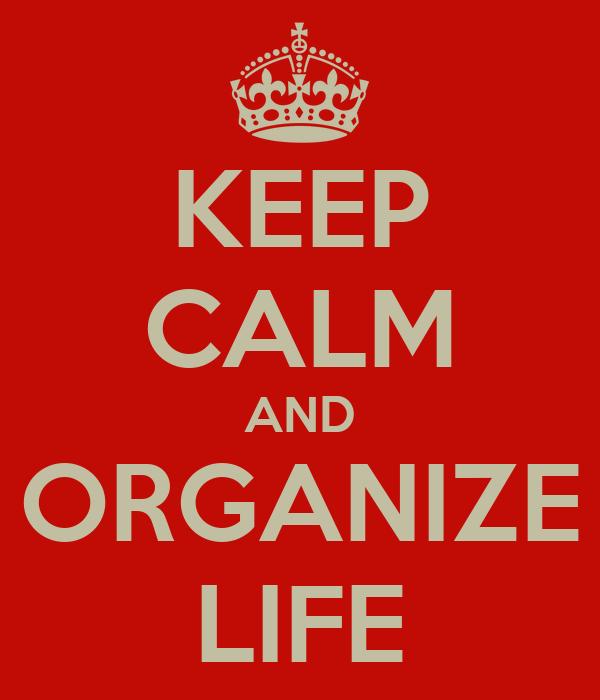 KEEP CALM AND ORGANIZE LIFE