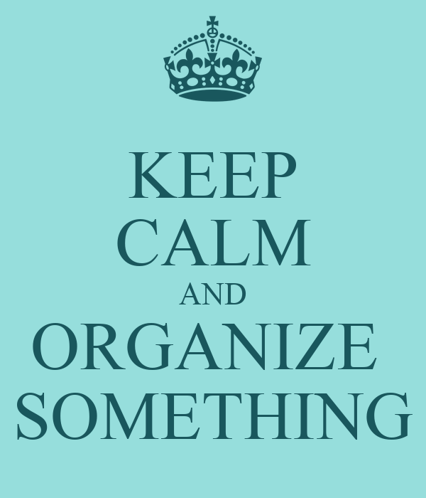 KEEP CALM AND ORGANIZE  SOMETHING
