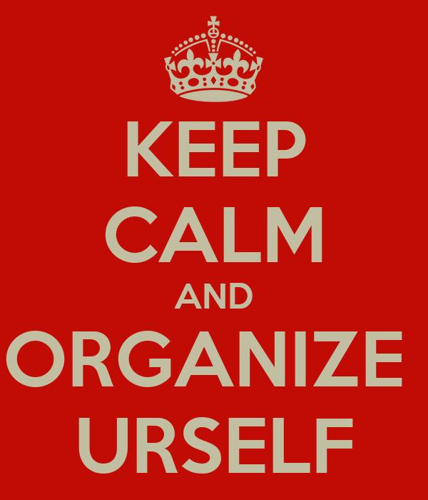 KEEP CALM AND ORGANIZE  URSELF