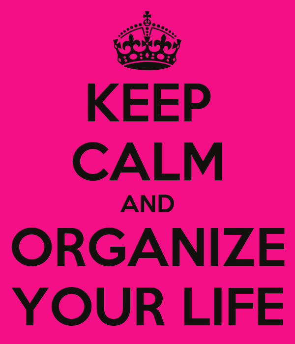 KEEP CALM AND ORGANIZE YOUR LIFE