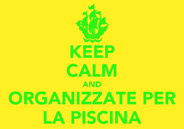 KEEP CALM AND ORGANIZZATE PER LA PISCINA