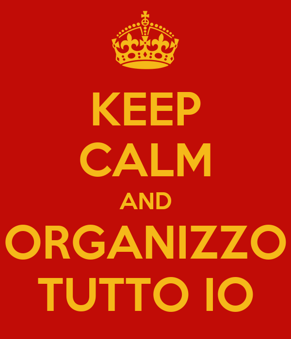 KEEP CALM AND ORGANIZZO TUTTO IO