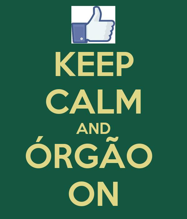 KEEP CALM AND ÓRGÃO  ON