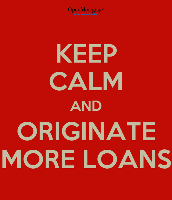KEEP CALM AND ORIGINATE MORE LOANS