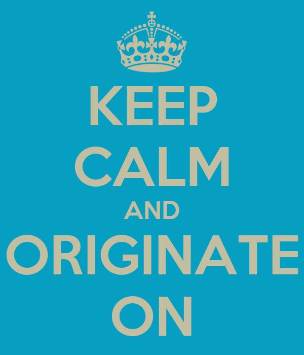 KEEP CALM AND ORIGINATE ON