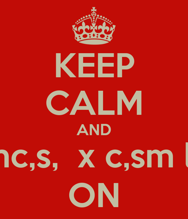 KEEP CALM AND OROFKSOCKDKDDKKCLDmc,s,  x c,sm le kc dl ;dd, md.  C. X. ,d      S ON