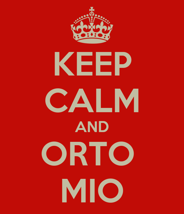 KEEP CALM AND ORTO  MIO