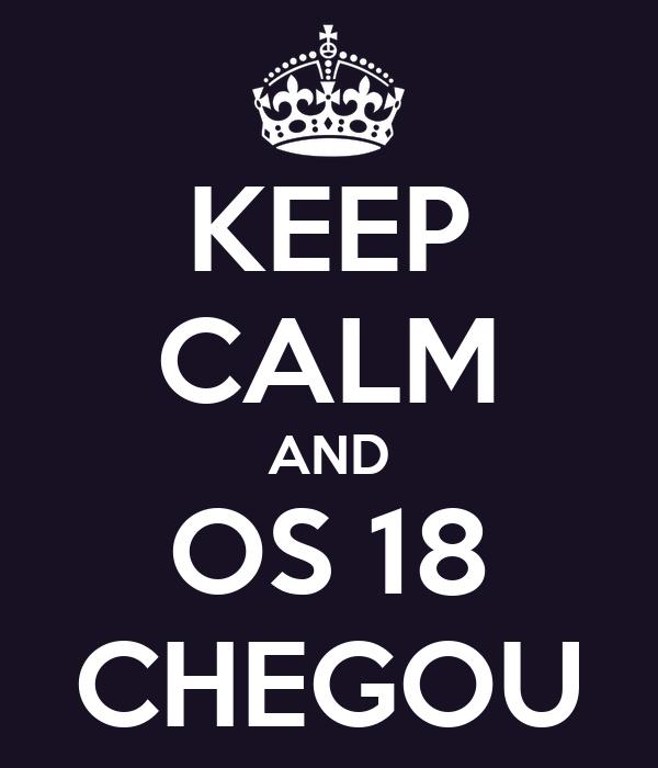 KEEP CALM AND OS 18 CHEGOU