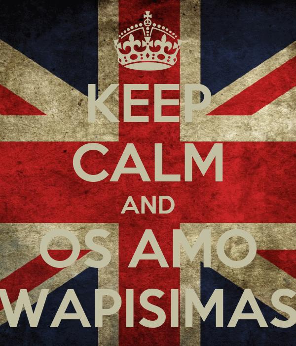 KEEP CALM AND OS AMO WAPISIMAS
