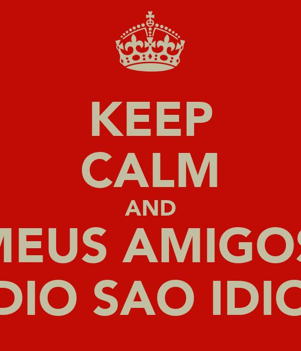 KEEP CALM AND OS MEUS AMIGOS DO PREDIO SAO IDIOTAS
