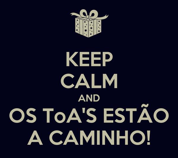 KEEP CALM AND OS ToA'S ESTÃO A CAMINHO!