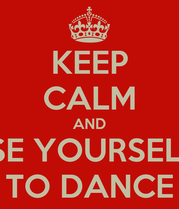 KEEP CALM AND OSE YOURSELFT TO DANCE
